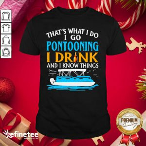 Lovely That's What I Do I Go Pontooning I Drink And I Know Things Boat Shirt - Design By Refinetee.com