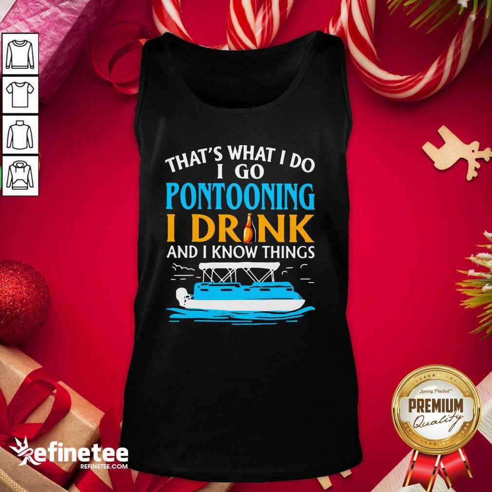 That's What I Do I Go Pontooning I Drink And I Know Things Boat Tank Top - Design By Refinetee.com
