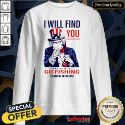 Nice I Will Find You And We Will Go Fishing Tomorrow Sweatshirt - Design By Refinetee.com