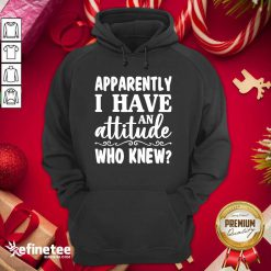 Official Apparently I Have An Attitude Who Knew Hoodie - Design By Refinetee.com