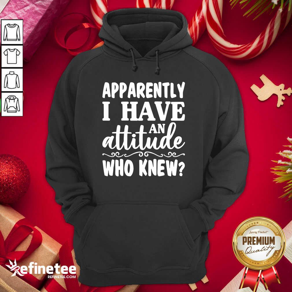 Apparently I Have An Attitude Who Knew Hoodie - Design By Refinetee.com