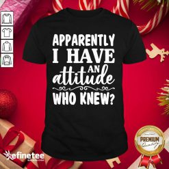 Official Apparently I Have An Attitude Who Knew Shirt - Design By Refinetee.com