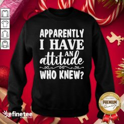 Official Apparently I Have An Attitude Who Knew Sweatshirt - Design By Refinetee.com