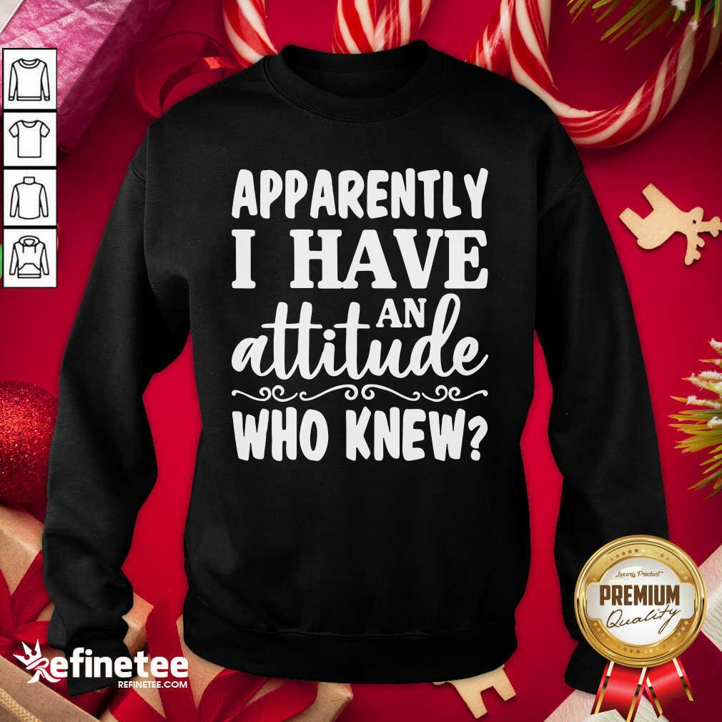 Apparently I Have An Attitude Who Knew Sweatshirt - Design By Refinetee.com