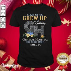 Perfect Some Of Us Grew Up General Hospital The Cool Ones Still Do Shirt - Design By Refinetee.com