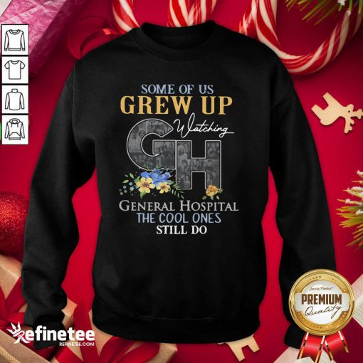 Perfect Some Of Us Grew Up General Hospital The Cool Ones Still Do Sweatshirt - Design By Refinetee.com