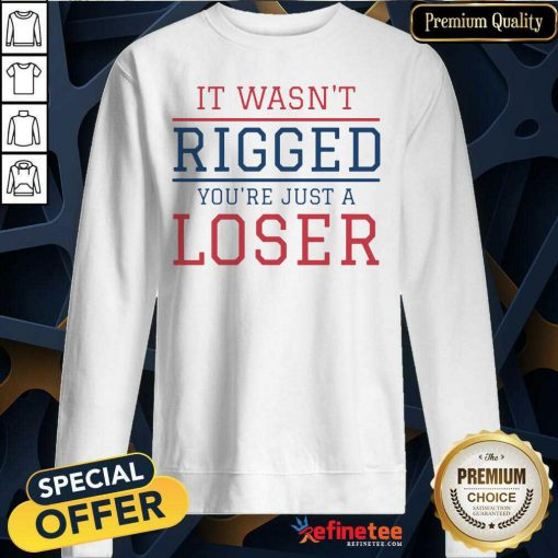 Premium It Wasnt Rigged Youre Just A Loser Sweatshirt - Design By Refinetee.com