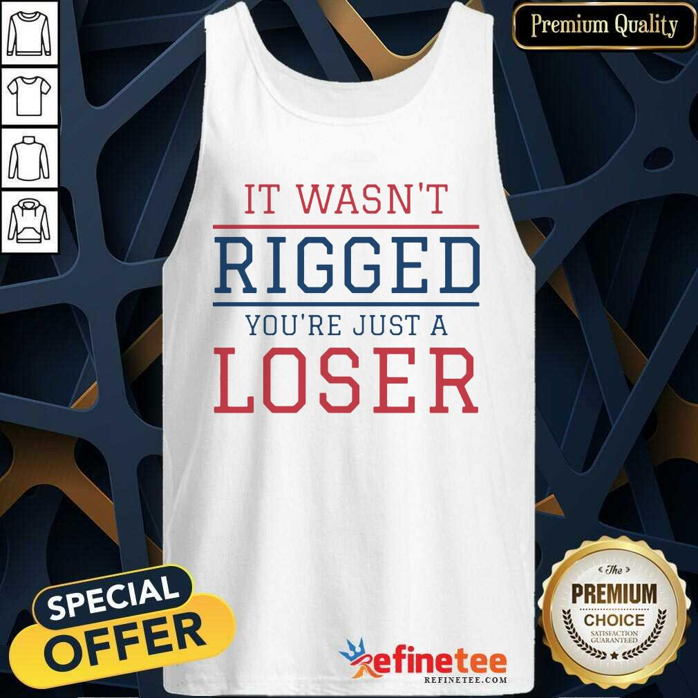 It Wasnt Rigged Youre Just A Loser Tank Top - Design By Refinetee.com