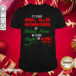 Pretty It's Either Serial Killer Documentaries Or Christmas Movies We Either Sleighin' Or Slayin Shirt - Design By Refinetee.com