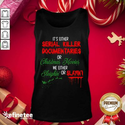 Pretty It's Either Serial Killer Documentaries Or Christmas Movies We Either Sleighin' Or Slayin Tank Top - Design By Refinetee.com