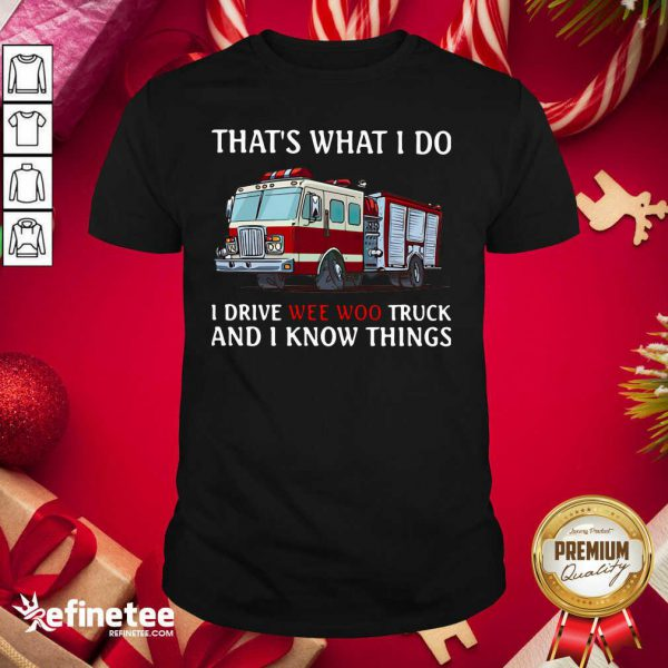 That's What I Do I Drive Wee Woo Truck And I Know Things Shirt - Design By Refinetee.com