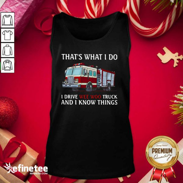 That's What I Do I Drive Wee Woo Truck And I Know Things Tank Top - Design By Refinetee.com