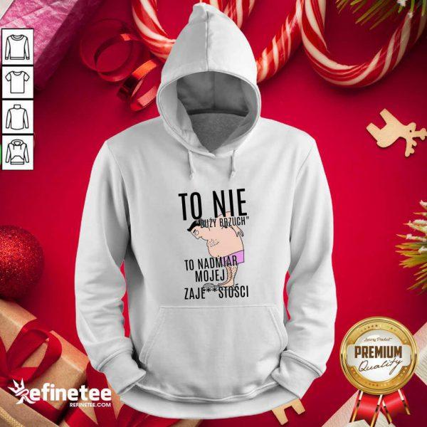 Top To Nie Duzy Brzuch To Nadmiar Mojej Xaje Stosci Hoodie - Design By Refinetee.com