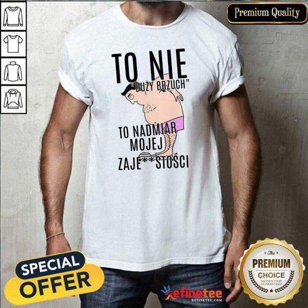 Top To Nie Duzy Brzuch To Nadmiar Mojej Xaje Stosci Shirt - Design By Refinetee.com