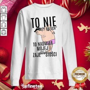 Top To Nie Duzy Brzuch To Nadmiar Mojej Xaje Stosci Sweatshirt - Design By Refinetee.com