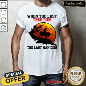 Attractive When The Last Tree Dies The Last Man Dies Shirt