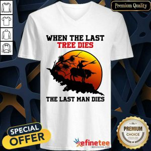 Attractive When The Last Tree Dies The Last Man Dies V-neck