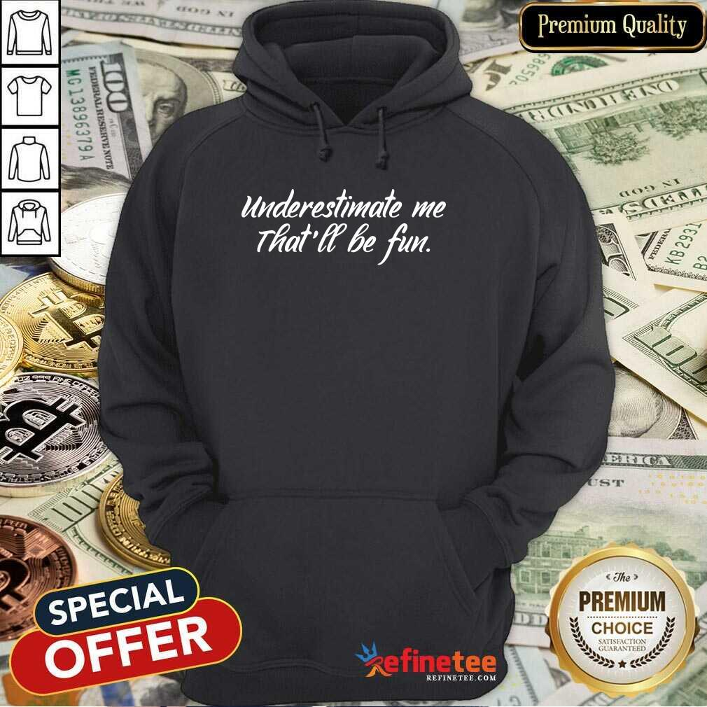 Underestimate Me That'll Be Fun Hoodie - Design By Refinetee.com