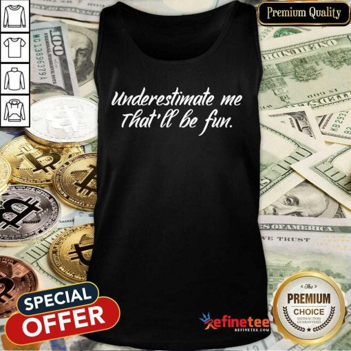 Cute Underestimate Me That'll Be Fun Tank Top - Design By Refinetee.com