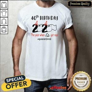 Funny 40th Birthday 2020 The Year When Got Real Quarantined Shirt