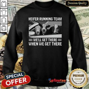 Good Heifer Running Team Well Get There When We Get There Cows Sweatshirt