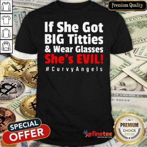 Good If She Got Big Titties And Wear Glasses Shes Evil Curvyangels Shirt