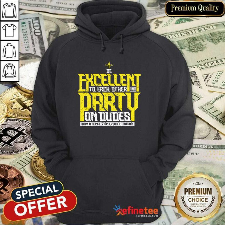 Happy Be Excellent To Each Other And Party On Dudes From A Socially Acceptable Distance Hoodie