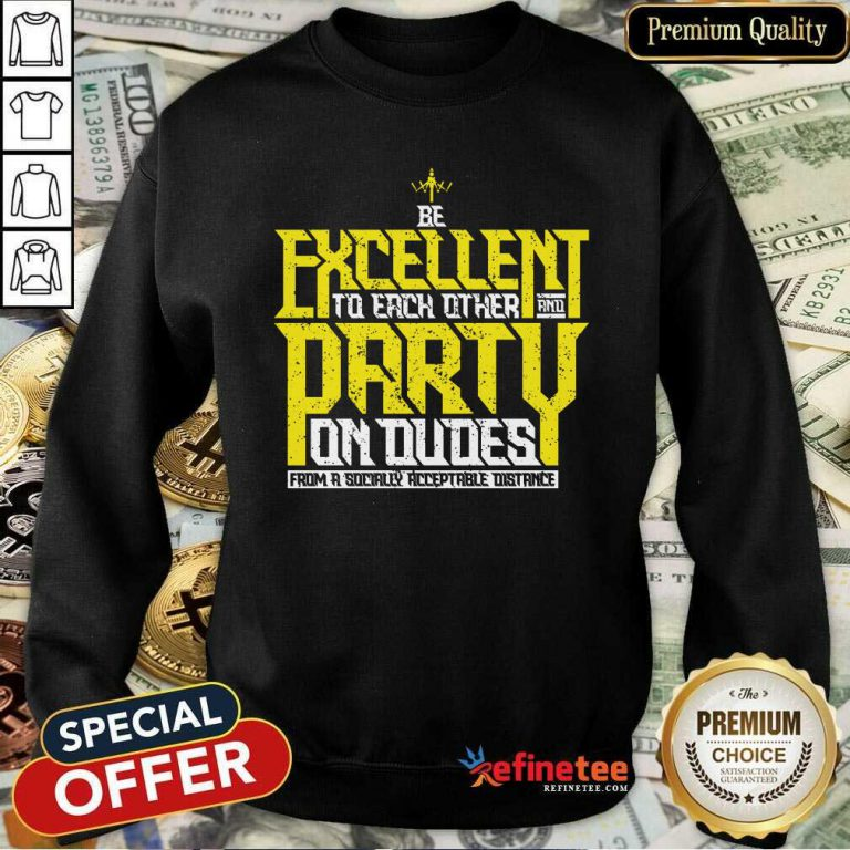Happy Be Excellent To Each Other And Party On Dudes From A Socially Acceptable Distance Sweatshirt