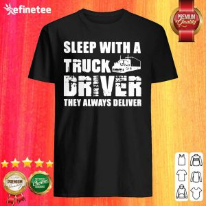 Happy Sleep With A Truck Driver They Always Deliver Shirt