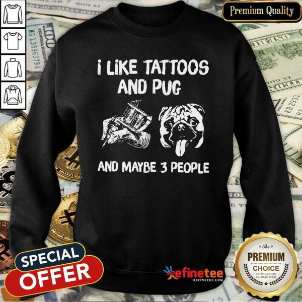 Hot I Like Tattoos And Pug And Maybe 3 People Sweatshirt