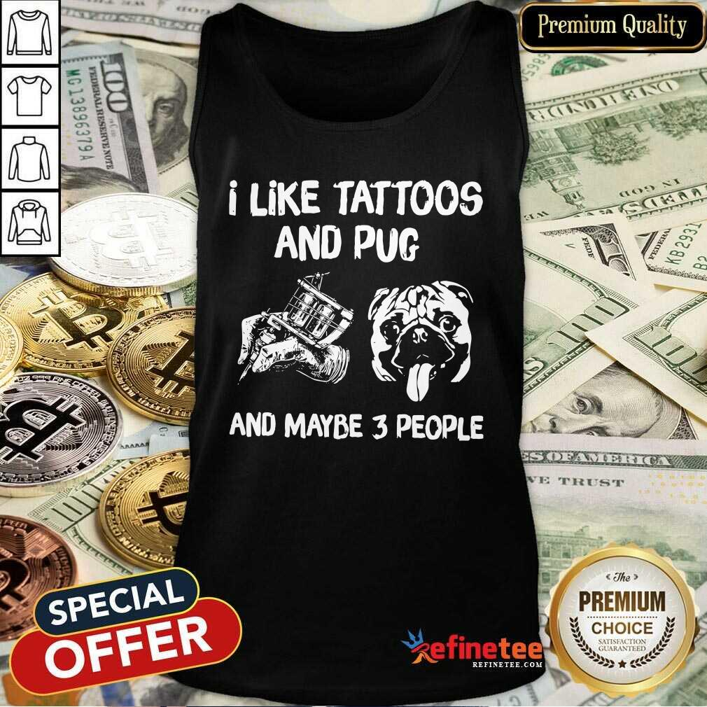 Hot I Like Tattoos And Pug And Maybe 3 People Tank Top