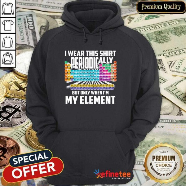 Hot I Wear This Shirt Periodically But Only When I'm My Element Chemistry