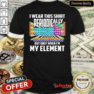 Hot I Wear This Shirt Periodically But Only When I'm My Element Chemistry Shirt