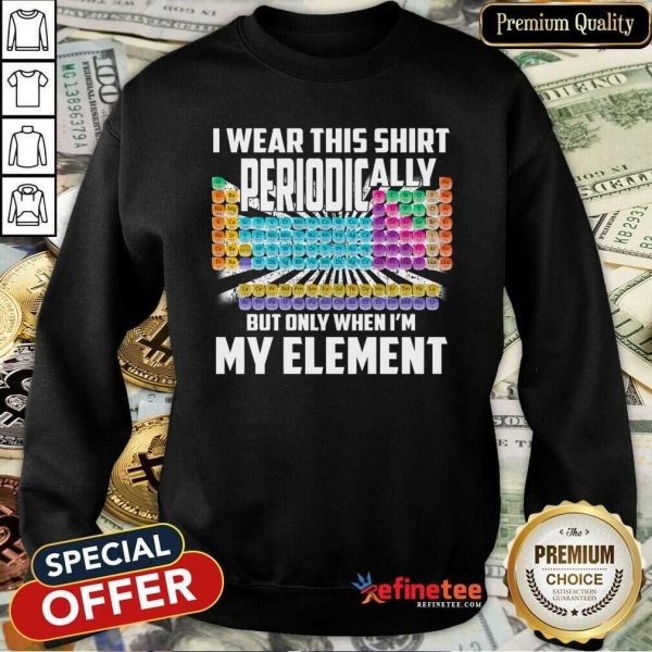Hot I Wear This Shirt Periodically But Only When I'm My Element Chemistry Sweatshirt