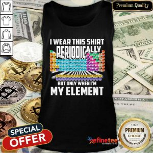 Hot I Wear This Shirt Periodically But Only When I'm My Element Chemistry Tank Top