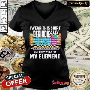Hot I Wear This Shirt Periodically But Only When I'm My Element Chemistry V-neck