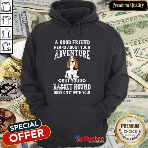 Nice A Good Friend Hears About Your Adventure But Your Basset Hound Goes On It With You Hoodie