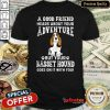 Nice A Good Friend Hears About Your Adventure But Your Basset Hound Goes On It With You Shirt