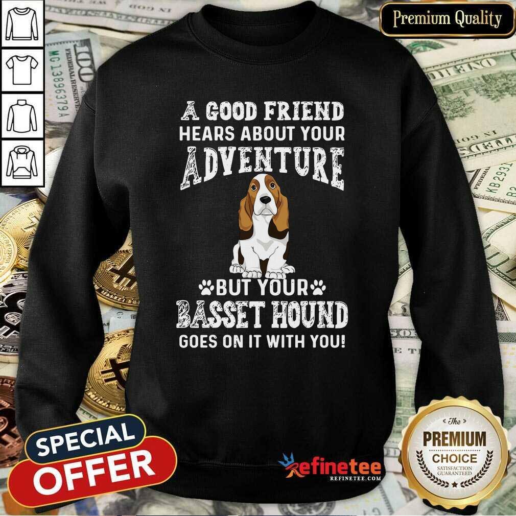 Nice A Good Friend Hears About Your Adventure But Your Basset Hound Goes On It With You Sweatshirt