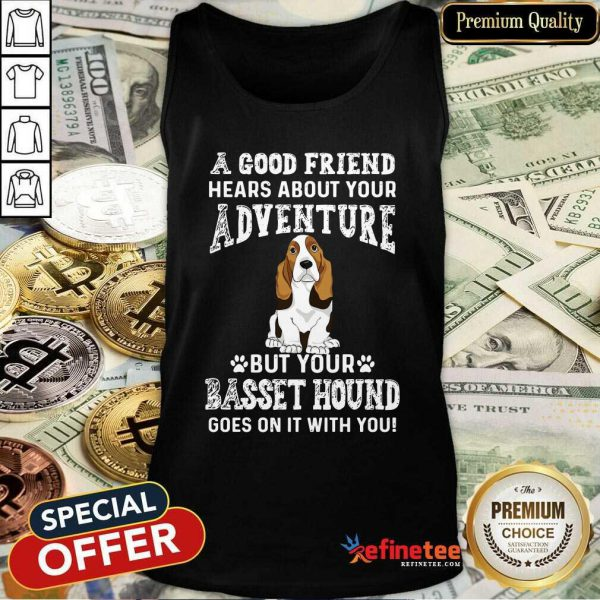 Nice A Good Friend Hears About Your Adventure But Your Basset Hound Goes On It With You Tank Top