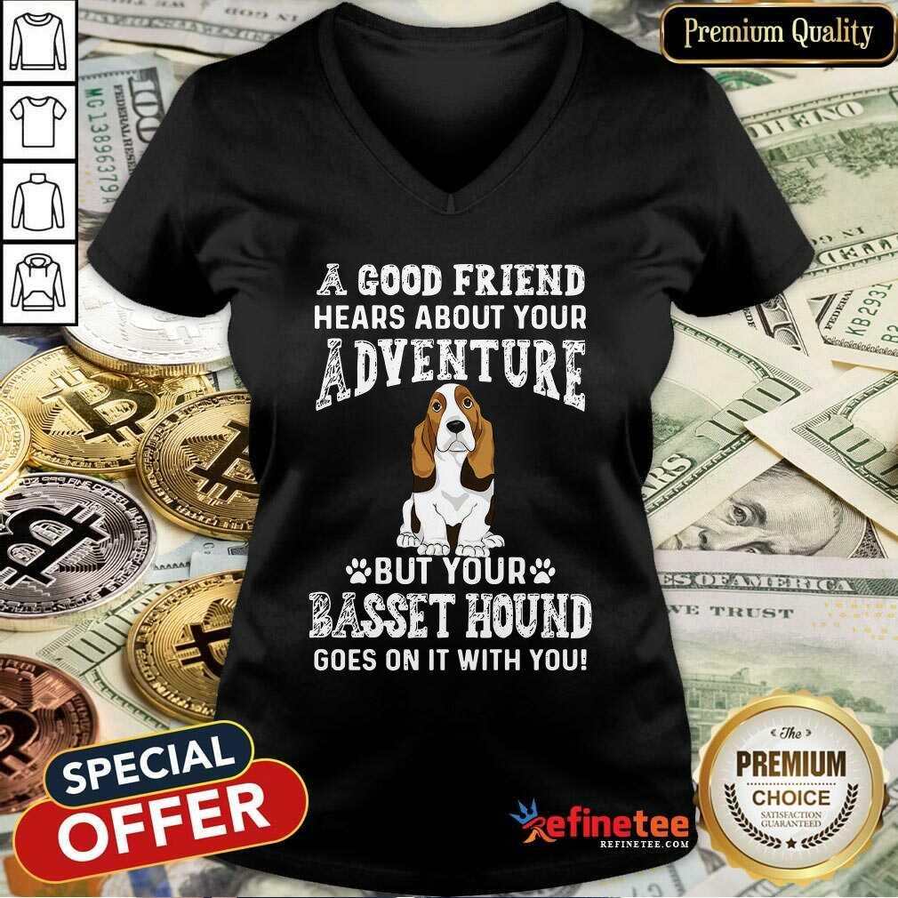 Nice A Good Friend Hears About Your Adventure But Your Basset Hound Goes On It With You V-neck