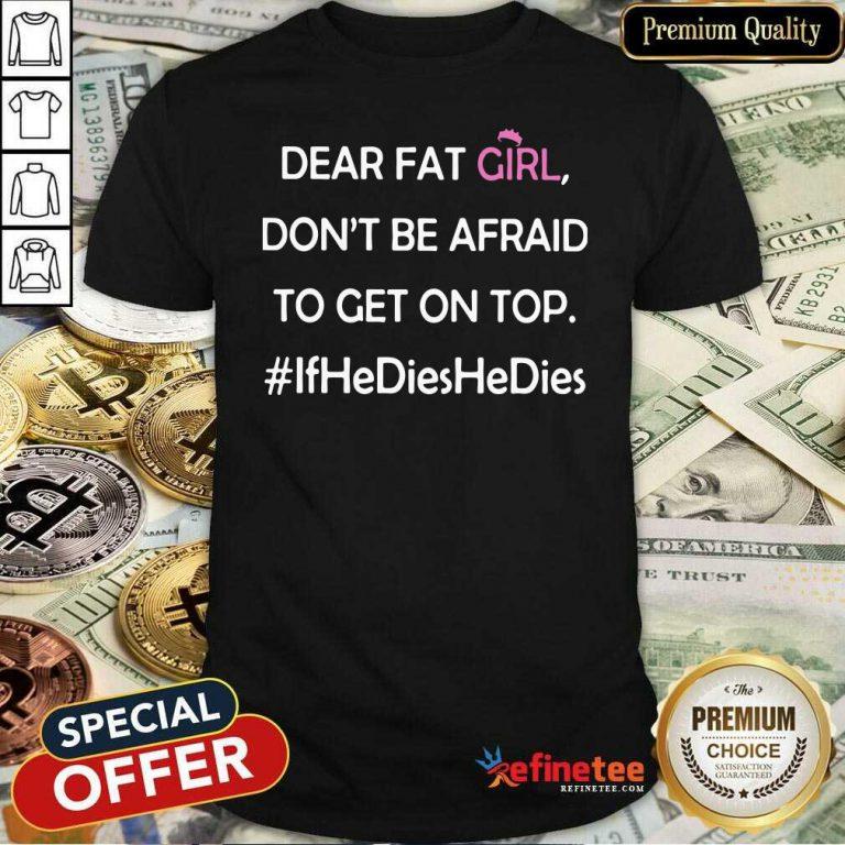 Nice Dear Fat Girl Don't Be Afraid To Get On Top Ifhedieshedies Shirt