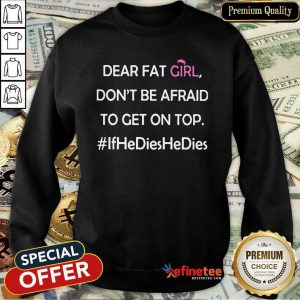 Nice Dear Fat Girl Don't Be Afraid To Get On Top Ifhedieshedies Sweatshirt