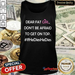Nice Dear Fat Girl Don't Be Afraid To Get On Top Ifhedieshedies Tank Top