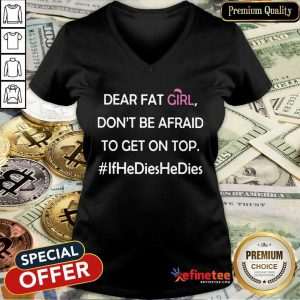Nice Dear Fat Girl Don't Be Afraid To Get On Top Ifhedieshedies V-neck