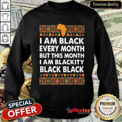 Official I Am Black Every Month But This Month I Am Blackity Black Black Sweatshirt