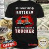 Official I May Be Retired But I Am Always A Trucker Shirt - Design By Refinetee.com