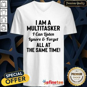 Perfect I Am A Multitasker I Can Listen Ignore And Forget All At The Same Time V-neck