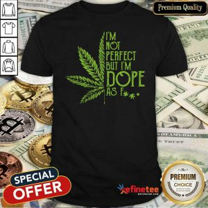 Premium Weed Im Not Perfect But Im Dope As Fuck Shirt