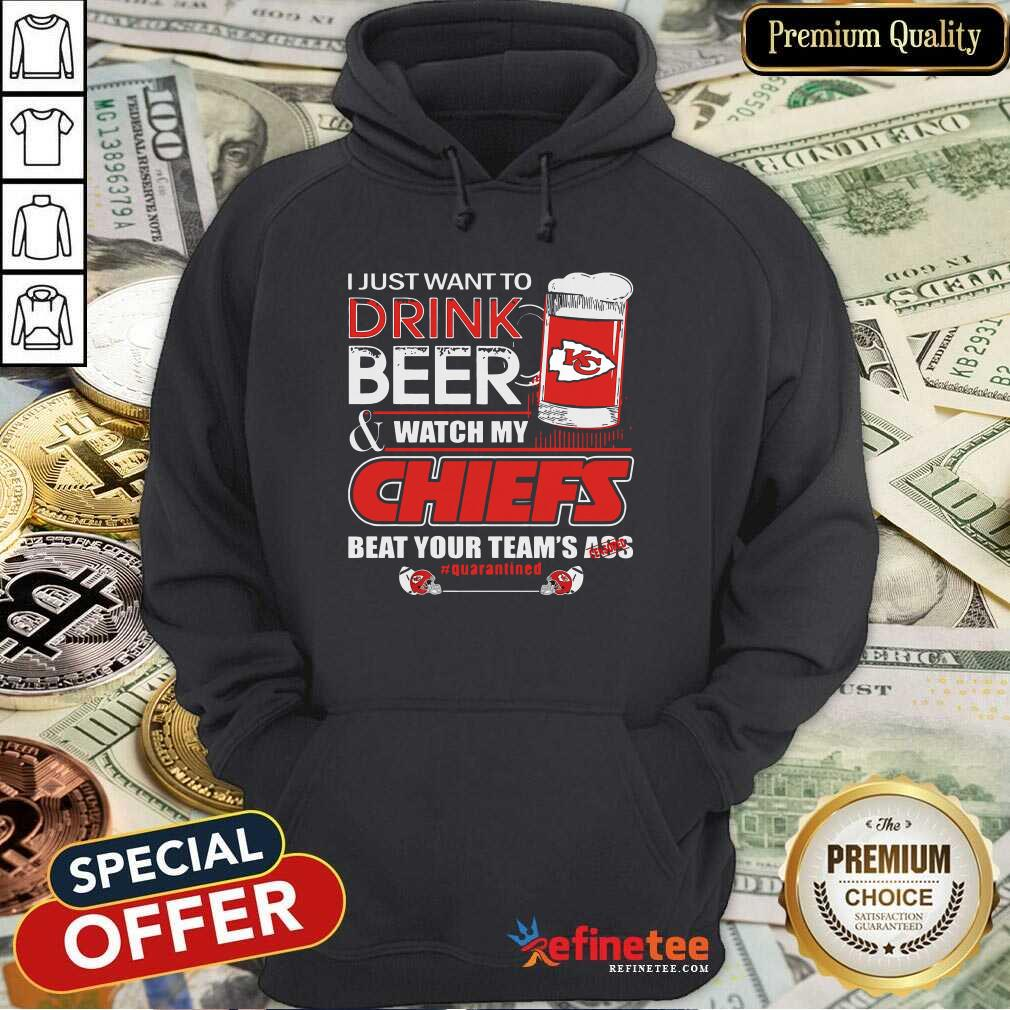 I Just Want To Drink Beer And Watch My Kansas City Chiefs Beat Your Teams Ass Qurantined Hoodie - Design By Refinetee.com